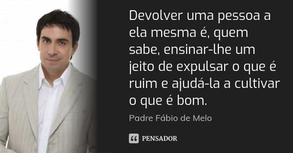 Devolver uma pessoa a ela mesma é, quem sabe, ensinar-lhe um jeito de expulsar o que é ruim e ajudá-la a cultivar o que é bom.... Frase de Padre Fábio de Melo.