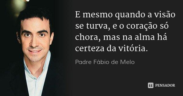 E mesmo quando a visão se turva, e o coração só chora, mas na alma há certeza da vitória.... Frase de Padre Fábio de Melo.
