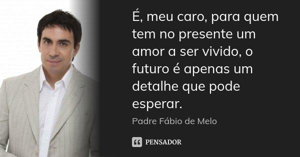 é Meu Caro Para Quem Tem No Presente Padre Fabio De Melo