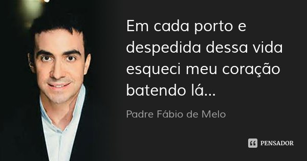 Em cada porto e despedida dessa vida esqueci meu coração batendo lá...... Frase de Padre Fábio de Melo.