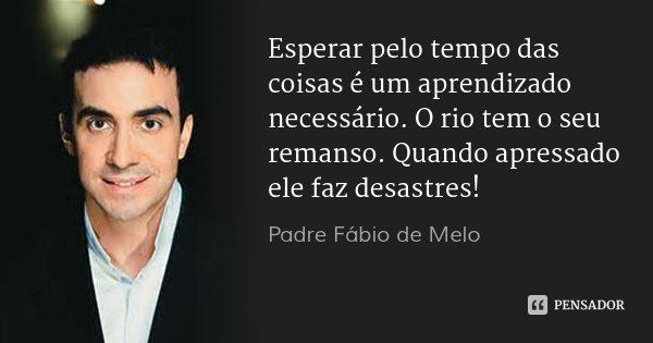 Padre Fábio De Melo: Esperar Pelo Tempo Das Coisas é Um Apren