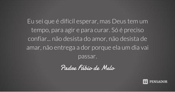 Eu sei que é difícil esperar, mas Deus tem um tempo, para agir e para curar. Só é preciso confiar... não desista do amor, não desista de amar, não entrega a dor... Frase de Padre Fábio de Melo.