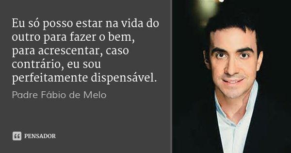 Apenas Mais Uma De Amor Padre Fabio De Melo: Padre Fábio De Melo: Eu Só Posso Estar Na Vida Do Outro Para