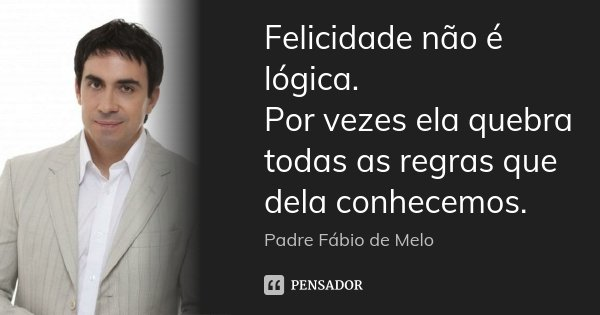 Felicidade Não é Lógica Por Vezes Padre Fábio De Melo