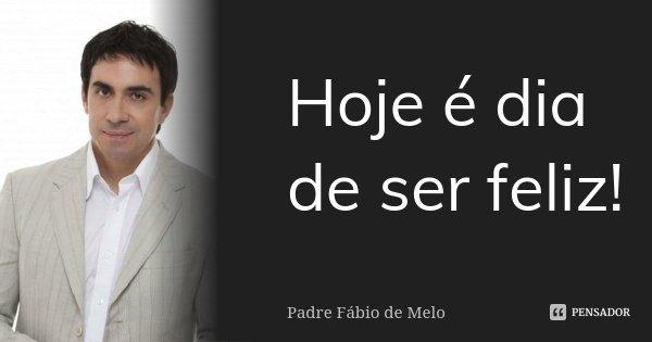 Hoje é dia de ser feliz!... Frase de Padre Fábio de Melo.