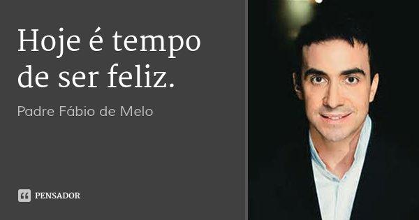 Hoje é tempo de ser feliz.... Frase de Padre Fábio de Melo.