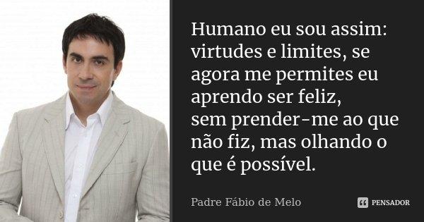 Humano eu sou assim: virtudes e limites, se agora me permites eu aprendo ser feliz, sem prender-me ao que não fiz, mas olhando o que é possível.... Frase de Padre Fábio de Melo.
