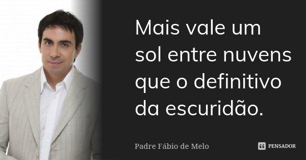 Mais vale um sol entre nuvens que o definitivo da escuridão.... Frase de Padre Fábio de Melo.