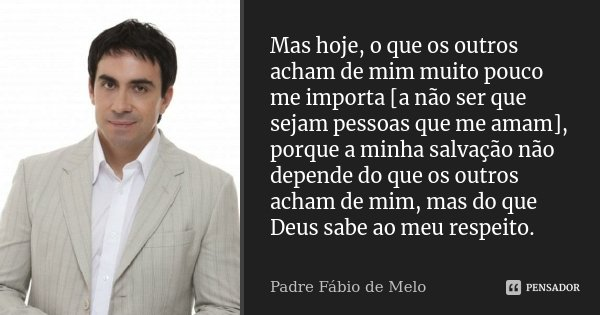 Mas Hoje O Que Os Outros Acham De Mim Padre Fábio De Melo