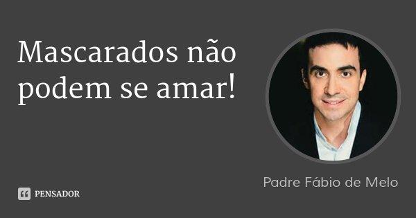 Mascarados não podem se amar!... Frase de Padre Fábio de Melo.