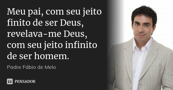 Meu pai, com seu jeito finito de ser Deus, revelava-me Deus, com seu jeito infinito de ser homem.... Frase de Padre Fábio de Melo.