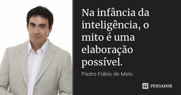 Na infância da inteligência, o mito é uma elaboração possível.... Frase de Padre Fábio de Melo.