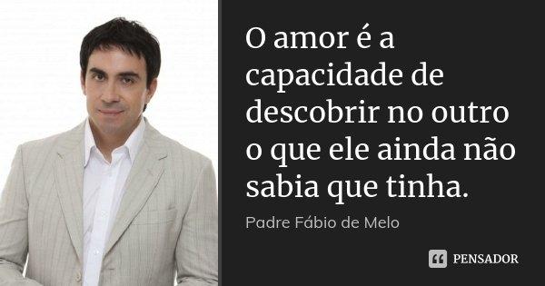 O amor é a capacidade de descobrir no outro o que ele ainda não sabia que tinha.... Frase de Padre Fábio de Melo.