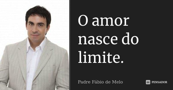 O amor nasce do limite.... Frase de Padre Fábio de Melo.