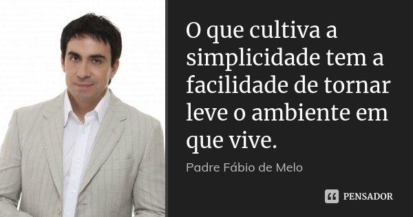 O que cultiva a simplicidade tem a facilidade de tornar leve o ambiente em que vive.... Frase de Padre Fábio de Melo.