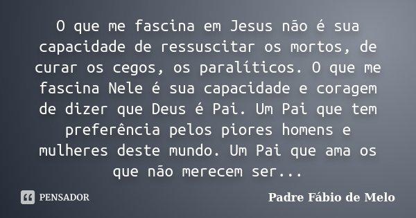 O que me fascina em Jesus não é sua capacidade de ressuscitar os mortos, de curar os cegos, os paralíticos. O que me fascina Nele é sua capacidade e coragem de ... Frase de Padre Fábio de Melo.
