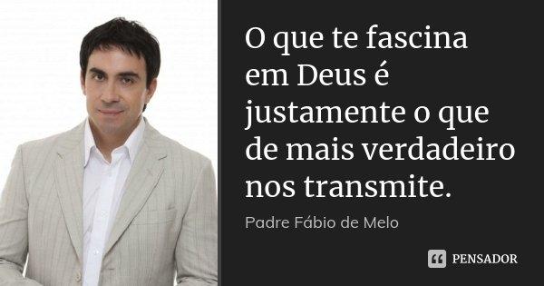 O que te fascina em Deus é justamente o que de mais verdadeiro nos transmite.... Frase de Padre Fábio de Melo.
