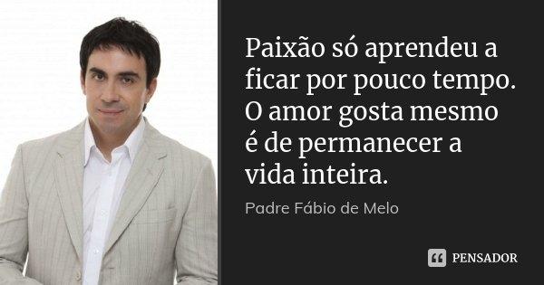 Paixão só aprendeu a ficar por pouco tempo. O amor gosta mesmo é de permanecer a vida inteira.... Frase de Padre Fábio de Melo.