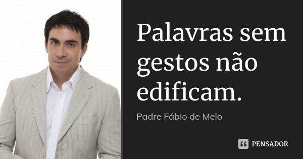 Palavras sem gestos não edificam.... Frase de Padre Fábio de Melo.