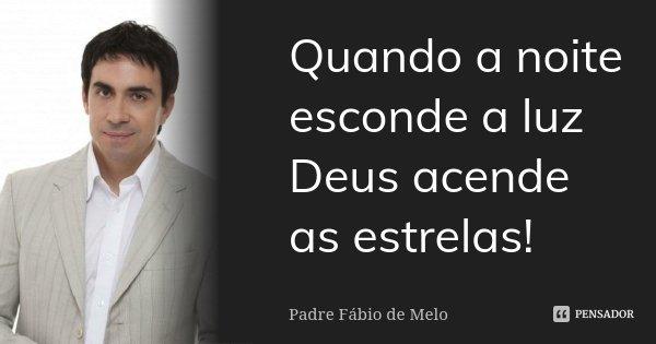 Quando a noite esconde a luz Deus acende as estrelas!... Frase de Padre Fábio de Melo.