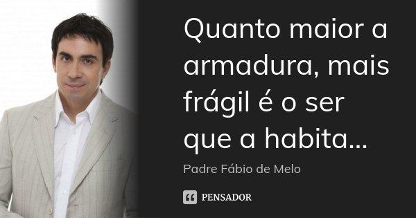 Quanto maior a armadura, mais frágil é o ser que a habita...... Frase de Padre Fábio de Melo.