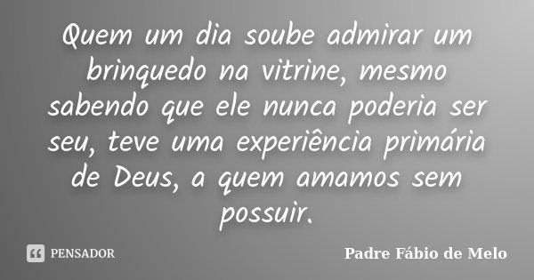 Quem um dia soube admirar um brinquedo na vitrine, mesmo sabendo que ele nunca poderia ser seu, teve uma experiência primária de Deus, a quem amamos sem possuir... Frase de Padre Fábio de Melo.