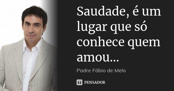 Saudade, é um lugar que só conhece quem amou...... Frase de Padre Fábio de Melo.