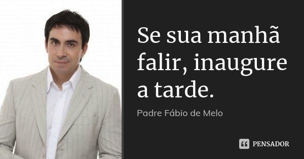 Se sua manhã falir, inaugure a tarde.... Frase de Padre Fábio de Melo.