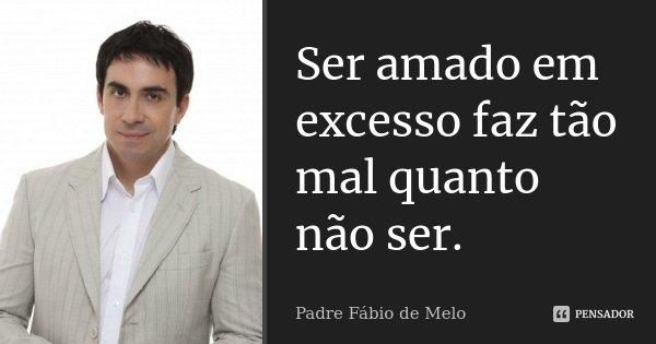 Ser amado em excesso faz tão mal quanto não ser.... Frase de Padre Fábio de Melo.