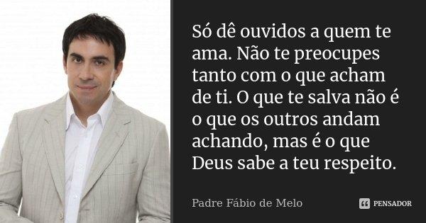 Só Dê Ouvidos A Quem Te Ama Não Te Padre Fábio De Melo