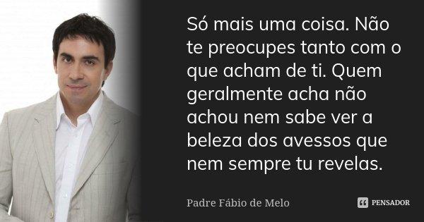 Apenas Mais Uma De Amor Padre Fabio De Melo: Só Mais Uma Coisa. Não Te Preocupes... Padre Fabio De Melo
