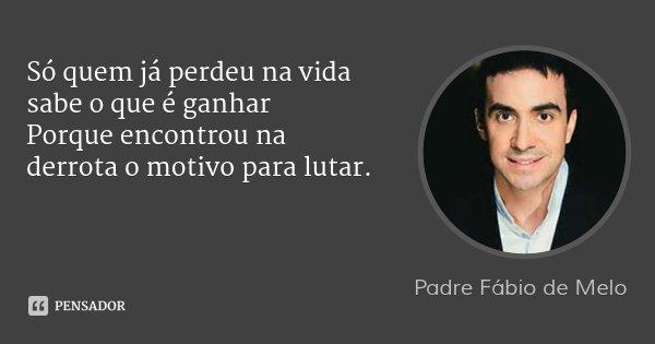 Só quem já perdeu na vida sabe o que é ganhar Porque encontrou na derrota o motivo para lutar.... Frase de Padre Fábio de Melo.
