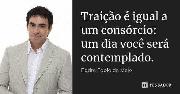 Traição é igual a um consórcio: um dia você será contemplado.... Frase de Padre Fábio de Melo.
