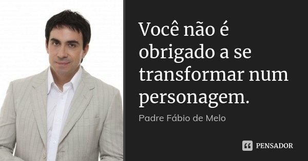 Você não é obrigado a se transformar num personagem.... Frase de Padre Fábio de Melo.