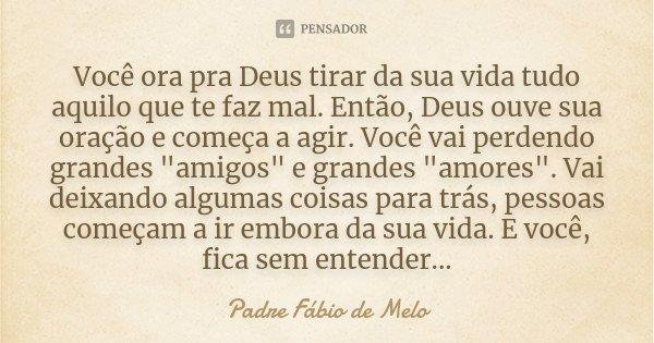Você Ora Pra Deus Tirar Da Sua Vida... Padre Fábio De Melo