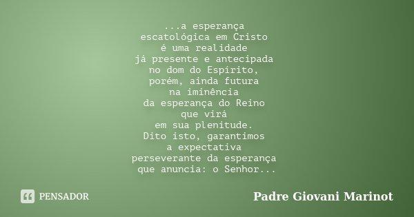 ...a esperança escatológica em Cristo é uma realidade já presente e antecipada no dom do Espírito, porém, ainda futura na iminência da esperança do Reino que vi... Frase de Padre Giovani Marinot.