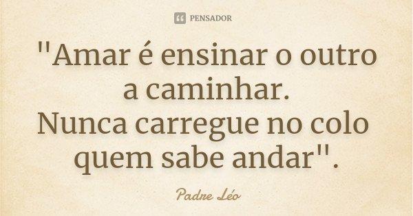 """""""Amar é ensinar o outro a caminhar. Nunca carregue no colo quem sabe andar"""".... Frase de Padre Leo."""
