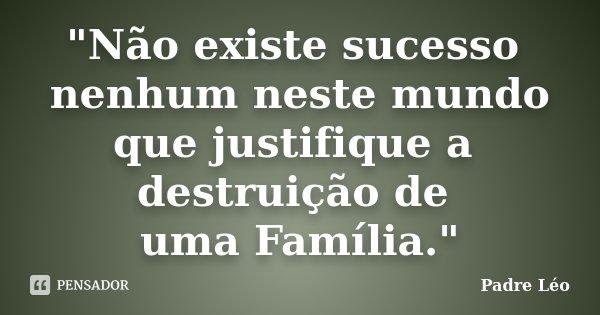 """""""Não existe sucesso nenhum neste mundo que justifique a destruição de uma Família.""""... Frase de Padre Léo."""