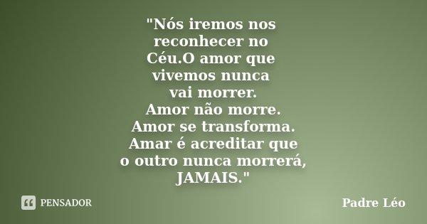 """""""Nós iremos nos reconhecer no Céu.O amor que vivemos nunca vai morrer. Amor não morre. Amor se transforma. Amar é acreditar que o outro nunca morrerá, JAMA... Frase de Padre Léo."""