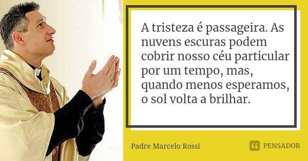 A tristeza é passageira. As nuvens escuras podem cobrir nosso céu particular por um tempo, mas, quando menos esperamos, o sol volta a brilhar.... Frase de Padre Marcelo Rossi.