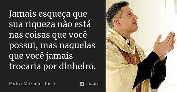 Jamais esqueça que sua riqueza não está nas coisas que você possui, mas naquelas que você jamais trocaria por dinheiro.... Frase de Padre Marcelo Rossi.