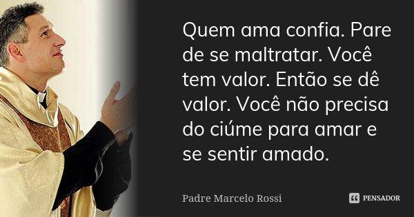 Quem ama confia. Pare de se maltratar. Você tem valor. Então se dê valor. Você não precisa do ciúme para amar e se sentir amado.... Frase de Padre Marcelo Rossi.