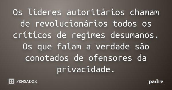 Os lideres autoritarios chamam de revolucionarios todos os que criticos de regimes desumanos. Os que falam a verdade sao conotados de ofensores da privacidade.... Frase de Padre.
