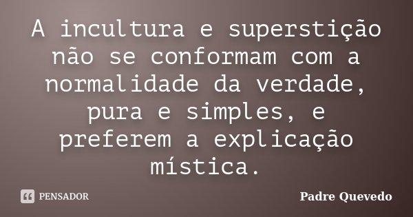 A incultura e superstição não se conformam com a normalidade da verdade, pura e simples, e preferem a explicação mística.... Frase de Padre Quevedo.