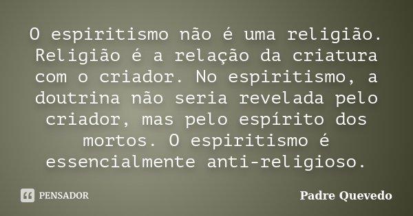 O espiritismo não é uma religião. Religião é a relação da criatura com o criador. No espiritismo, a doutrina não seria revelada pelo criador, mas pelo espírito ... Frase de Padre Quevedo.