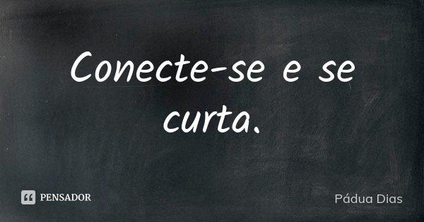 Conecte-se e se curta.... Frase de Pádua Dias.