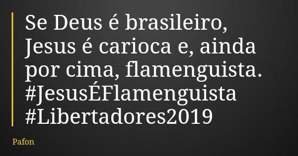 Se Deus é brasileiro, Jesus é carioca e, ainda por cima, flamenguista. #JesusÉFlamenguista #Libertadores2019... Frase de Pafon.