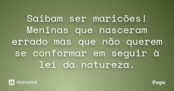 Saibam ser maricões! Meninas que nasceram errado mas que não querem se conformar em seguir à lei da natureza.... Frase de Pagu.