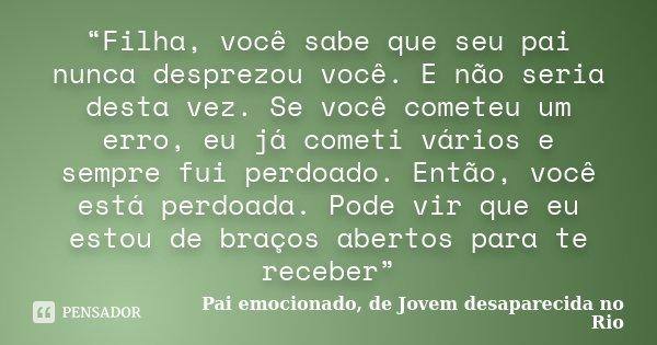 """""""Filha, você sabe que seu pai nunca desprezou você. E não seria desta vez. Se você cometeu um erro, eu já cometi vários e sempre fui perdoado. Então, você está ... Frase de Pai emocionado, de Jovem desaparecida no Rio."""