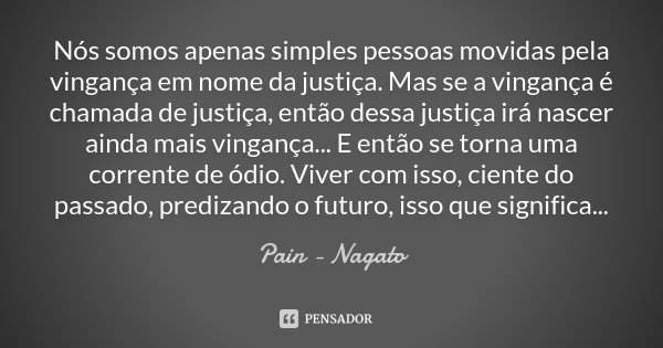 Nós somos apenas simples pessoas movidas pela vingança em nome da justiça. Mas se a vingança é chamada de justiça, então dessa justiça irá nascer ainda mais vin... Frase de Pain - Nagato.